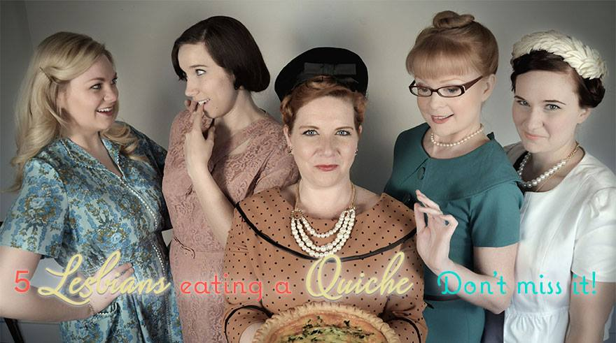 5 LESBIANS EATING A QUICHE is simply delicious